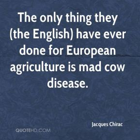 The only thing they (the English) have ever done for European agriculture is mad cow disease.