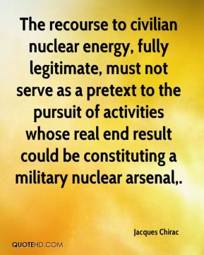 Jacques Chirac - The recourse to civilian nuclear energy, fully legitimate, must not serve as a pretext to the pursuit of activities whose real end result could be constituting a military nuclear arsenal.