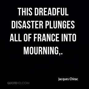 This dreadful disaster plunges all of France into mourning.