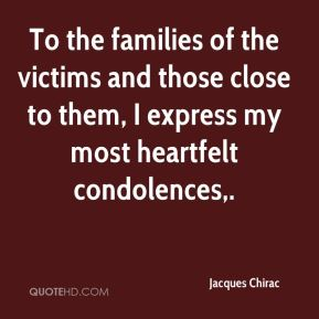 Jacques Chirac - To the families of the victims and those close to them, I express my most heartfelt condolences.