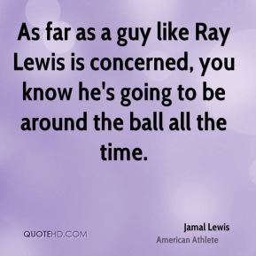 Jamal Lewis - As far as a guy like Ray Lewis is concerned, you know he's going to be around the ball all the time.