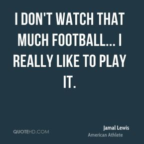 I don't watch that much football... I really like to play it.