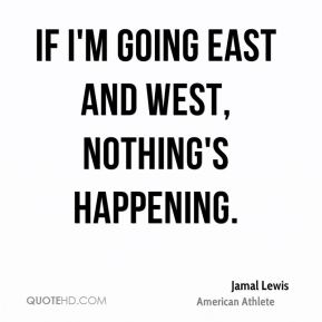 If I'm going east and west, nothing's happening.