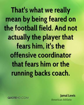 Jamal Lewis - That's what we really mean by being feared on the football field. And not actually the player that fears him, it's the offensive coordinator that fears him or the running backs coach.