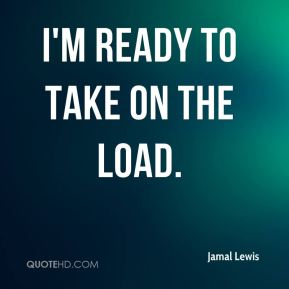 Jamal Lewis - I'm ready to take on the load.