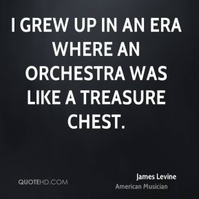 James Levine - I grew up in an era where an orchestra was like a treasure chest.
