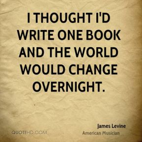 I thought I'd write one book and the world would change overnight.