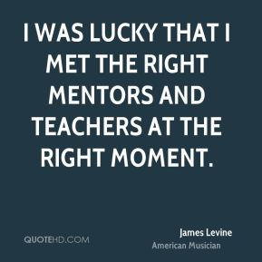 I was lucky that I met the right mentors and teachers at the right moment.