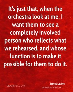 James Levine - It's just that, when the orchestra look at me, I want them to see a completely involved person who reflects what we rehearsed, and whose function is to make it possible for them to do it.