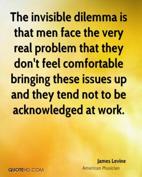 James Levine - The invisible dilemma is that men face the very real problem that they don't feel comfortable bringing these issues up and they tend not to be acknowledged at work.