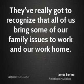 They've really got to recognize that all of us bring some of our family issues to work and our work home.