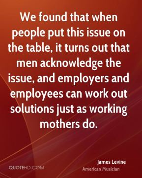 James Levine - We found that when people put this issue on the table, it turns out that men acknowledge the issue, and employers and employees can work out solutions just as working mothers do.