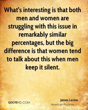 James Levine - What's interesting is that both men and women are struggling with this issue in remarkably similar percentages, but the big difference is that women tend to talk about this when men keep it silent.