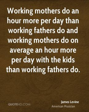 James Levine - Working mothers do an hour more per day than working fathers do and working mothers do on average an hour more per day with the kids than working fathers do.