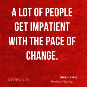 James Levine - A lot of people get impatient with the pace of change.