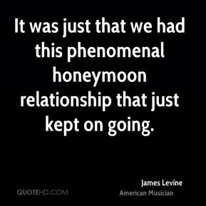 It was just that we had this phenomenal honeymoon relationship that just kept on going.