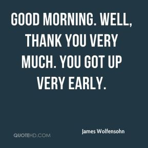 Good morning. Well, thank you very much. You got up very early.