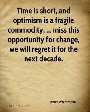 Time is short, and optimism is a fragile commodity, ... miss this opportunity for change, we will regret it for the next decade.