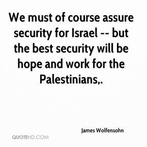 We must of course assure security for Israel -- but the best security will be hope and work for the Palestinians.