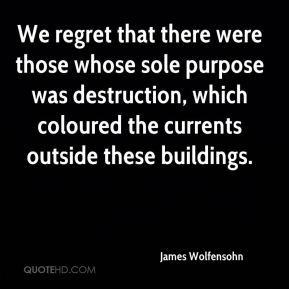 James Wolfensohn - We regret that there were those whose sole purpose was destruction, which coloured the currents outside these buildings.