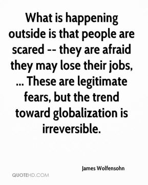 James Wolfensohn - What is happening outside is that people are scared -- they are afraid they may lose their jobs, ... These are legitimate fears, but the trend toward globalization is irreversible.