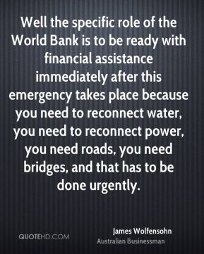 James Wolfensohn - Well the specific role of the World Bank is to be ready with financial assistance immediately after this emergency takes place because you need to reconnect water, you need to reconnect power, you need roads, you need bridges, and that has to be done urgently.