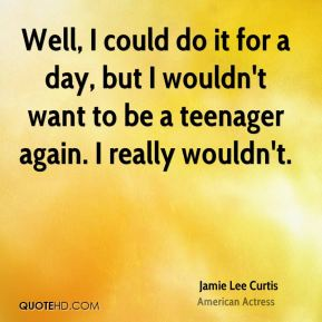 Well, I could do it for a day, but I wouldn't want to be a teenager again. I really wouldn't.