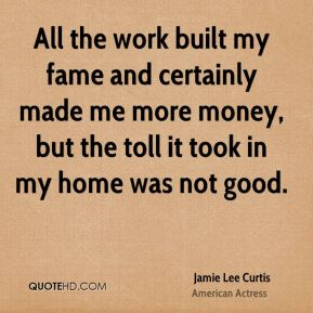 Jamie Lee Curtis - All the work built my fame and certainly made me more money, but the toll it took in my home was not good.