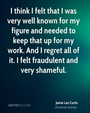 I think I felt that I was very well known for my figure and needed to keep that up for my work. And I regret all of it. I felt fraudulent and very shameful.