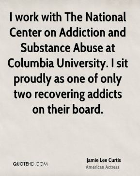 I work with The National Center on Addiction and Substance Abuse at Columbia University. I sit proudly as one of only two recovering addicts on their board.