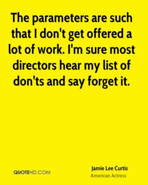 Jamie Lee Curtis - The parameters are such that I don't get offered a lot of work. I'm sure most directors hear my list of don'ts and say forget it.