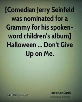 Jamie Lee Curtis - [Comedian Jerry Seinfeld was nominated for a Grammy for his spoken-word children's album] Halloween ... Don't Give Up on Me.