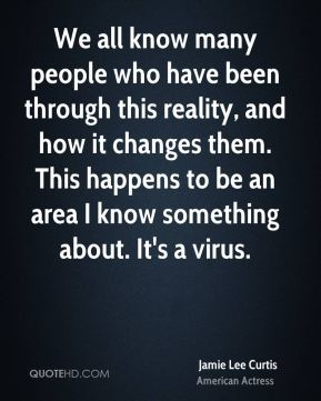 Jamie Lee Curtis - We all know many people who have been through this reality, and how it changes them. This happens to be an area I know something about. It's a virus.