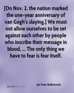 Jan Peter Balkenende  - [On Nov. 2, the nation marked the one-year anniversary of van Gogh's slaying.] We must not allow ourselves to be set against each other by people who inscribe their message in blood, ... The only thing we have to fear is fear itself.