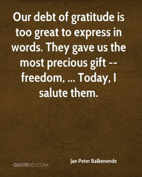 Our debt of gratitude is too great to express in words. They gave us the most precious gift -- freedom, ... Today, I salute them.