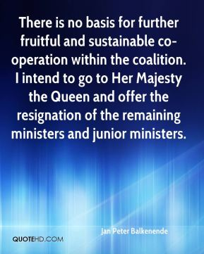 There is no basis for further fruitful and sustainable co-operation within the coalition. I intend to go to Her Majesty the Queen and offer the resignation of the remaining ministers and junior ministers.
