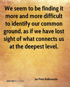 We seem to be finding it more and more difficult to identify our common ground, as if we have lost sight of what connects us at the deepest level.