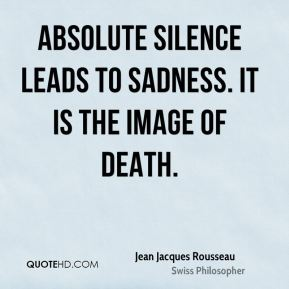 Absolute silence leads to sadness. It is the image of death.