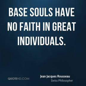 Jean Jacques Rousseau - Base souls have no faith in great individuals.