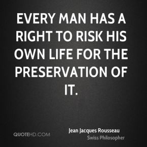 Jean Jacques Rousseau - Every man has a right to risk his own life for the preservation of it.