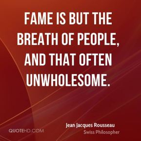 Jean Jacques Rousseau - Fame is but the breath of people, and that often unwholesome.