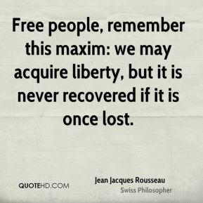 Free people, remember this maxim: we may acquire liberty, but it is never recovered if it is once lost.