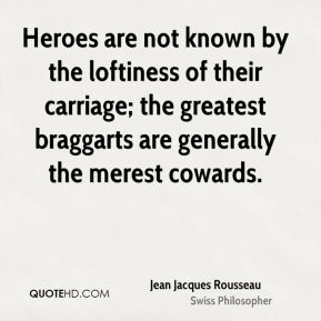 Heroes are not known by the loftiness of their carriage; the greatest braggarts are generally the merest cowards.