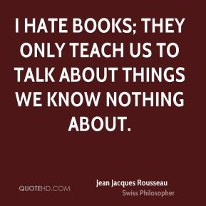 I hate books; they only teach us to talk about things we know nothing about.