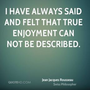 Jean Jacques Rousseau - I have always said and felt that true enjoyment can not be described.