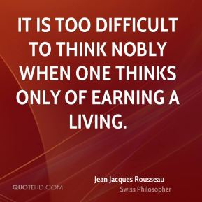 Jean Jacques Rousseau - It is too difficult to think nobly when one thinks only of earning a living.