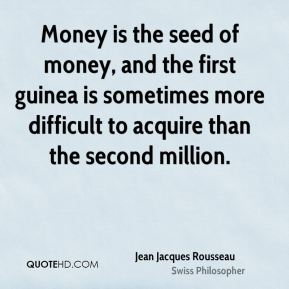 Money is the seed of money, and the first guinea is sometimes more difficult to acquire than the second million.