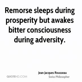 Jean Jacques Rousseau - Remorse sleeps during prosperity but awakes bitter consciousness during adversity.