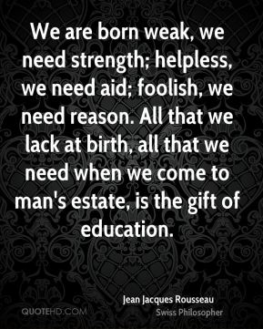 Jean Jacques Rousseau - We are born weak, we need strength; helpless, we need aid; foolish, we need reason. All that we lack at birth, all that we need when we come to man's estate, is the gift of education.