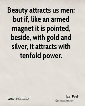 Jean Paul - Beauty attracts us men; but if, like an armed magnet it is pointed, beside, with gold and silver, it attracts with tenfold power.